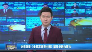 央视直播《坐着高铁看中国》明天走进内蒙古