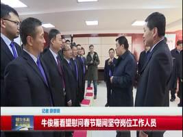 牛俊雁看望慰问春节期间坚守岗位工作人员